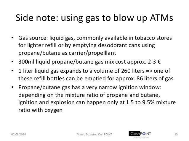 Side note: using gas to blow up ATMs • Gas source: liquid gas, commonly available in tobacco stores for lighter refill or ...