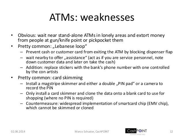 ATMs: weaknesses • Obvious: wait near stand-alone ATMs in lonely areas and extort money from people at gun/knife point or ...