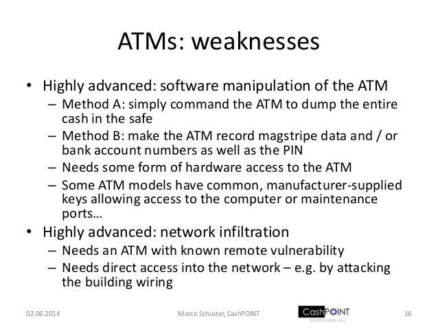 ATMs: weaknesses • Highly advanced: software manipulation of the ATM – Method A: simply command the ATM to dump the entire...