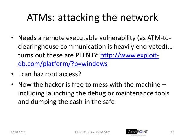 ATMs: attacking the network • Needs a remote executable vulnerability (as ATM-to- clearinghouse communication is heavily e...