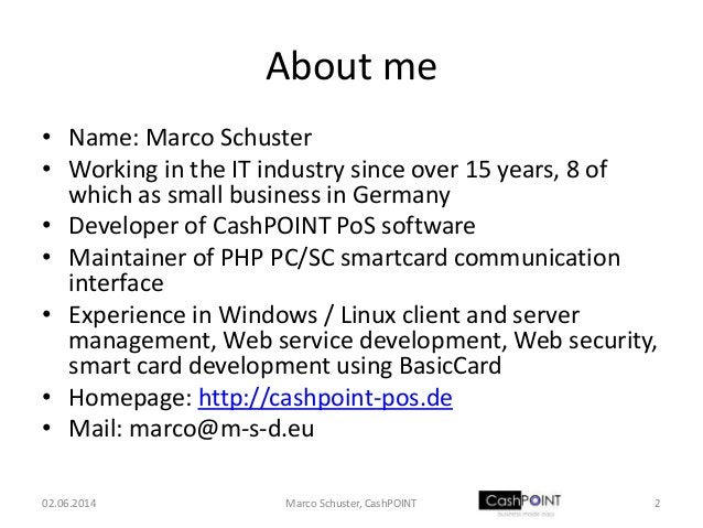 About me • Name: Marco Schuster • Working in the IT industry since over 15 years, 8 of which as small business in Germany ...
