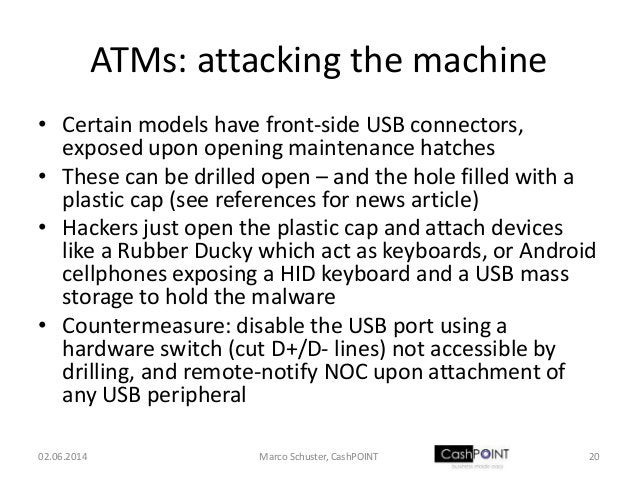 ATMs: attacking the machine • Certain models have front-side USB connectors, exposed upon opening maintenance hatches • Th...