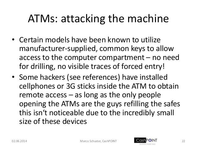 ATMs: attacking the machine • Certain models have been known to utilize manufacturer-supplied, common keys to allow access...