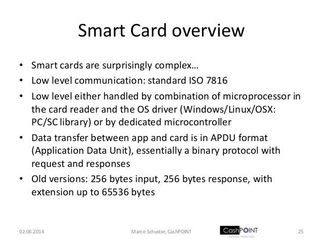 Smart Card overview • Smart cards are surprisingly complex… • Low level communication: standard ISO 7816 • Low level eithe...