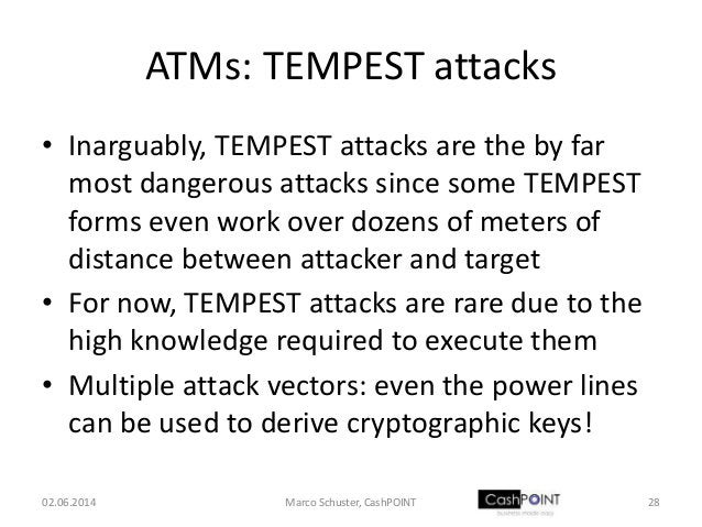 ATMs: TEMPEST attacks • Inarguably, TEMPEST attacks are the by far most dangerous attacks since some TEMPEST forms even wo...