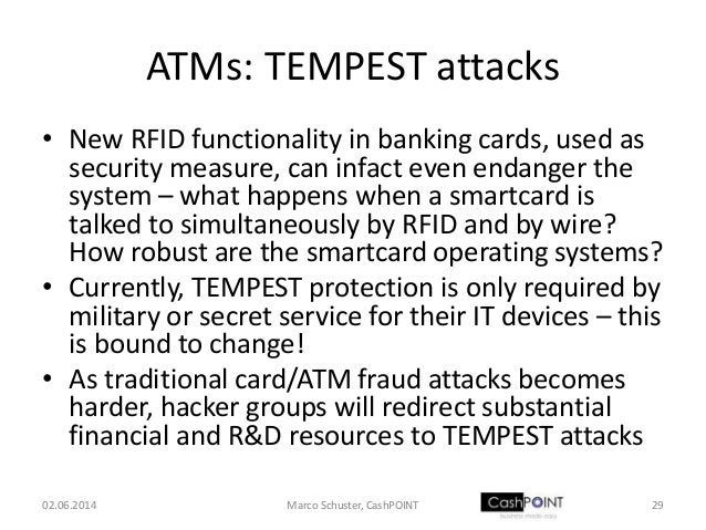 ATMs: TEMPEST attacks • New RFID functionality in banking cards, used as security measure, can infact even endanger the sy...