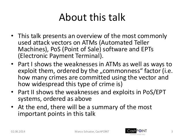 About this talk • This talk presents an overview of the most commonly used attack vectors on ATMs (Automated Teller Machin...
