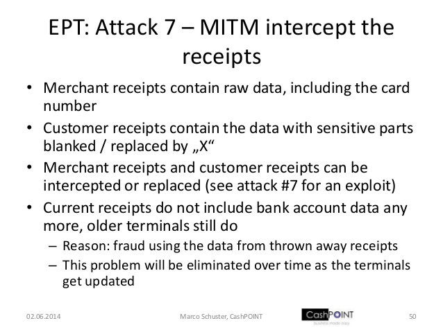 EPT: Attack 7 – MITM intercept the receipts • Merchant receipts contain raw data, including the card number • Customer rec...