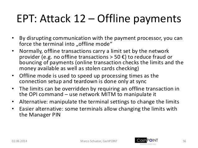 EPT: Attack 12 – Offline payments • By disrupting communication with the payment processor, you can force the terminal int...