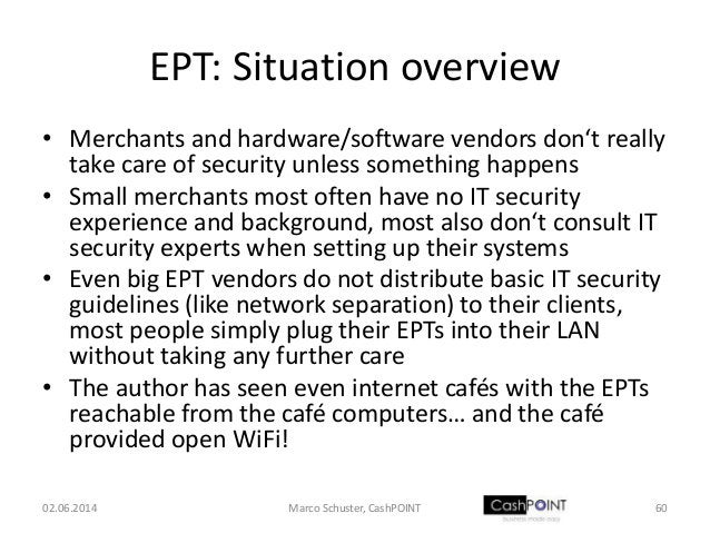 EPT: Situation overview • Merchants and hardware/software vendors don't really take care of security unless something happ...