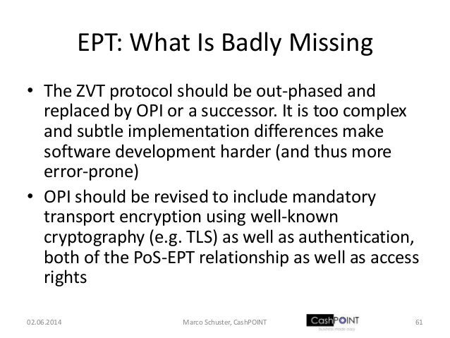 EPT: What Is Badly Missing • The ZVT protocol should be out-phased and replaced by OPI or a successor. It is too complex a...