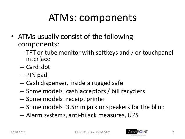 ATMs: components • ATMs usually consist of the following components: – TFT or tube monitor with softkeys and / or touchpan...
