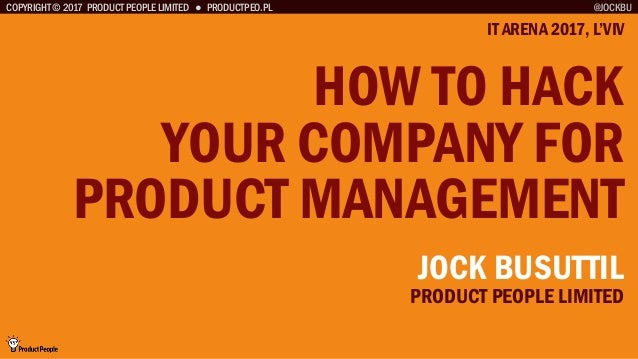 COPYRIGHT © 2017 PRODUCT PEOPLE LIMITED ● PRODUCTPEO.PL HOW TO HACK YOUR COMPANY FOR PRODUCT MANAGEMENT IT ARENA 2017, L'V...