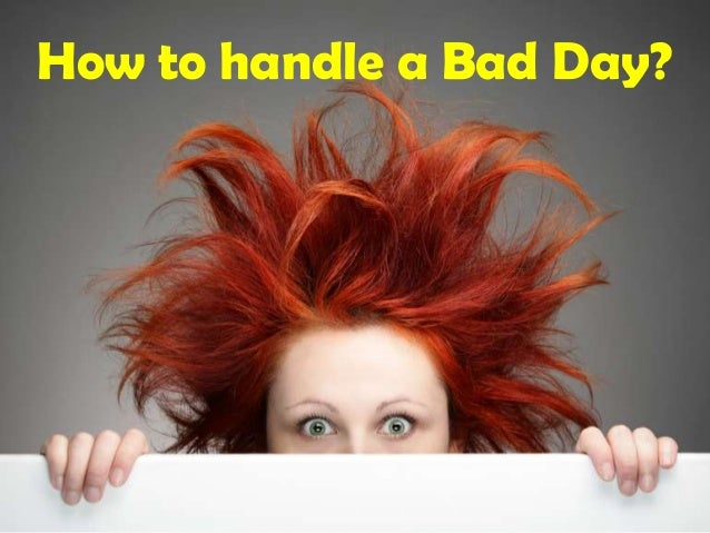 How to handle a Bad Day?