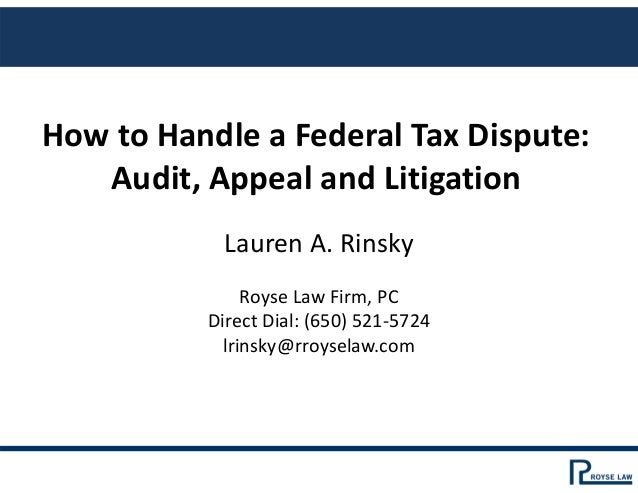 How to Handle a Federal Tax Dispute:  Audit, Appeal and Litigation Lauren A. Rinsky Royse Law Firm, PC Direct Dial: (650) ...