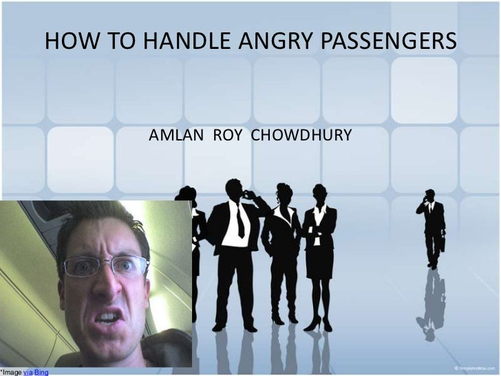 HOW TO HANDLE ANGRY PASSENGERS<br />AMLAN  ROY  CHOWDHURY<br />*Image viaBing<br />
