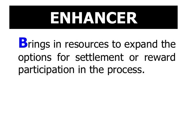 ENHANCER Brings in resources to expand the options for settlement or reward participation in the process.