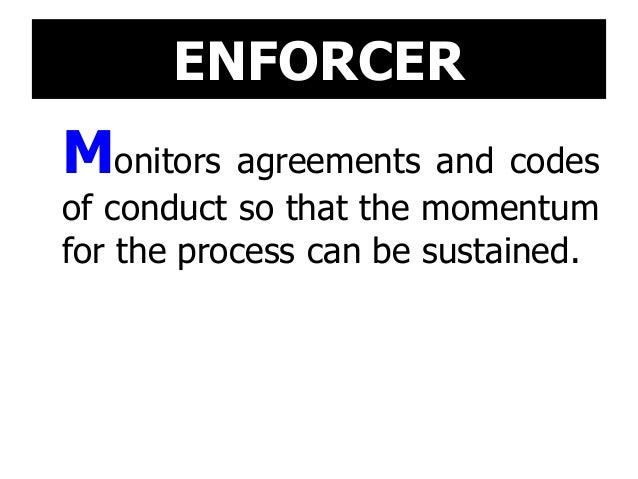 ENFORCER Monitors agreements and codes of conduct so that the momentum for the process can be sustained.