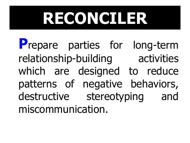 RECONCILER Prepare parties for long-term relationship-building activities which are designed to reduce patterns of negativ...