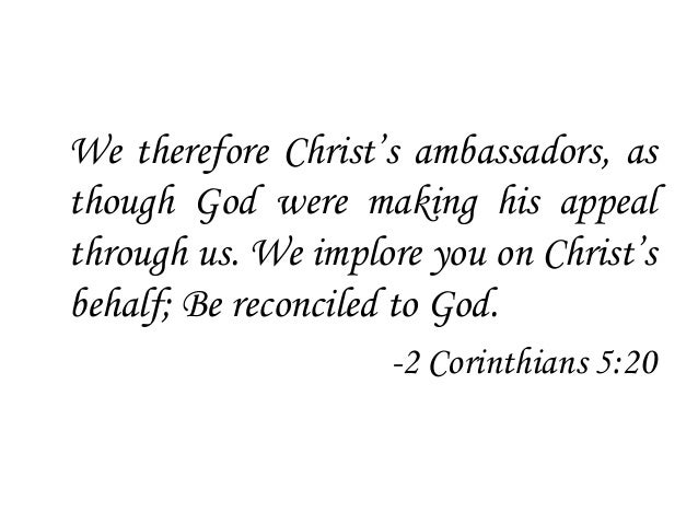 We therefore Christ's ambassadors, as though God were making his appeal through us. We implore you on Christ's behalf; Be ...