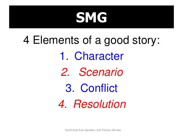 SMG 4 Elements of a good story: 1. Character 2. Scenario 3. Conflict 4. Resolution South East Asia Speakers and Trainers B...