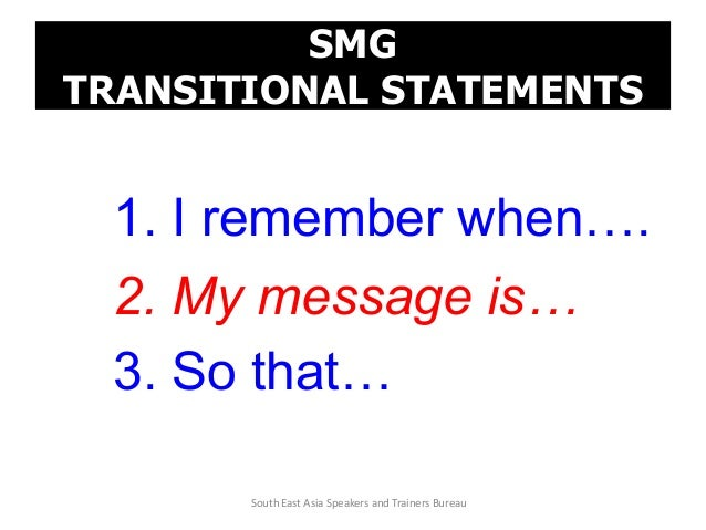 SMG TRANSITIONAL STATEMENTS 1. I remember when…. 2. My message is… 3. So that… South East Asia Speakers and Trainers Bureau