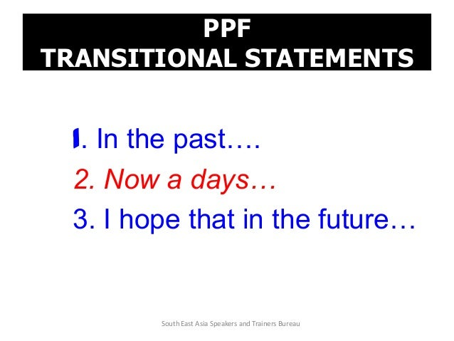 PPF TRANSITIONAL STATEMENTS 1. In the past…. 2. Now a days… 3. I hope that in the future… South East Asia Speakers and Tra...
