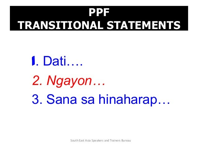 PPF TRANSITIONAL STATEMENTS 1. Dati…. 2. Ngayon… 3. Sana sa hinaharap… South East Asia Speakers and Trainers Bureau