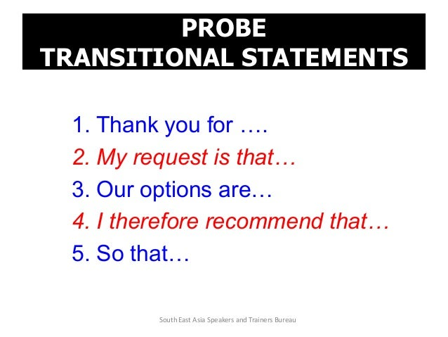 PROBE TRANSITIONAL STATEMENTS 1. Thank you for …. 2. My request is that… 3. Our options are… 4. I therefore recommend that...