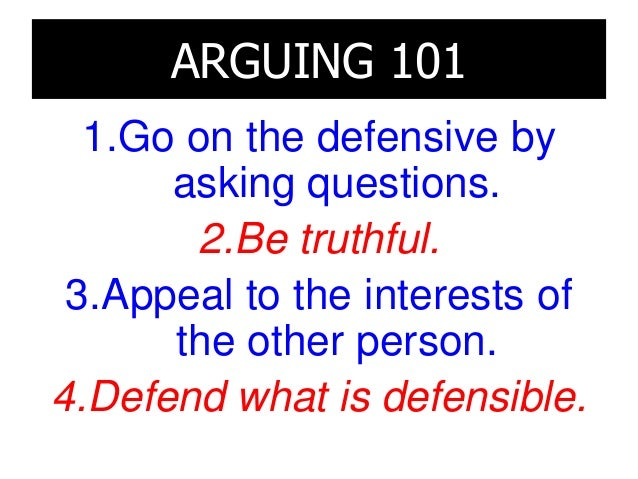ARGUING 101 1.Go on the defensive by asking questions. 2.Be truthful. 3.Appeal to the interests of the other person. 4.Def...
