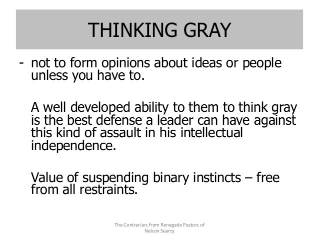 THINKING GRAY - not to form opinions about ideas or people unless you have to. A well developed ability to them to think g...