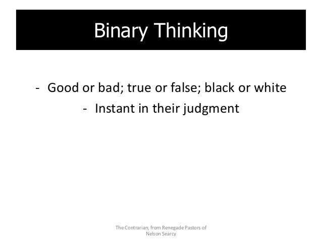 Binary Thinking - Good or bad; true or false; black or white - Instant in their judgment The Contrarian, from Renegade Pas...
