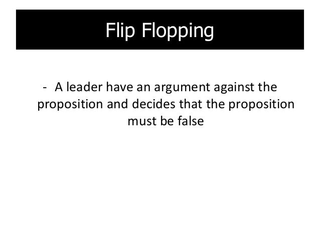 Flip Flopping - A leader have an argument against the proposition and decides that the proposition must be false