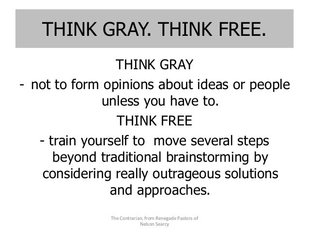 THINK GRAY. THINK FREE. THINK GRAY - not to form opinions about ideas or people unless you have to. THINK FREE - train you...