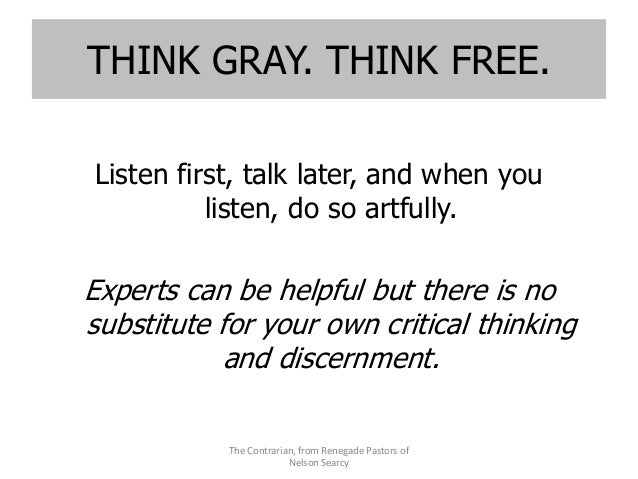 THINK GRAY. THINK FREE. Listen first, talk later, and when you listen, do so artfully. Experts can be helpful but there is...