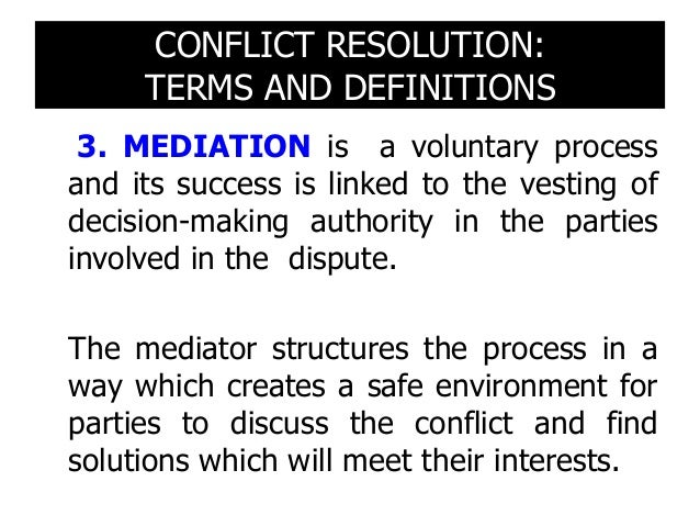 CONFLICT RESOLUTION: TERMS AND DEFINITIONS 3. MEDIATION refers to a process through which a party provides procedural assi...