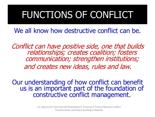 FUNCTIONS OF CONFLICT We all know how destructive conflict can be. Conflict can have positive side, one that builds relati...