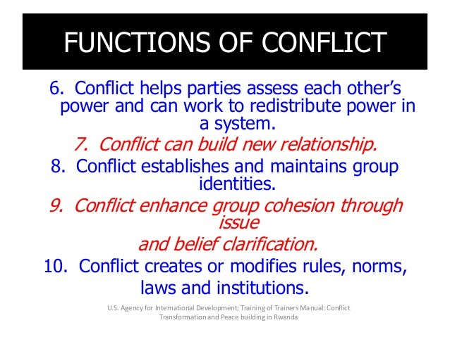FUNCTIONS OF CONFLICT 6. Conflict helps parties assess each other's power and can work to redistribute power in a system. ...