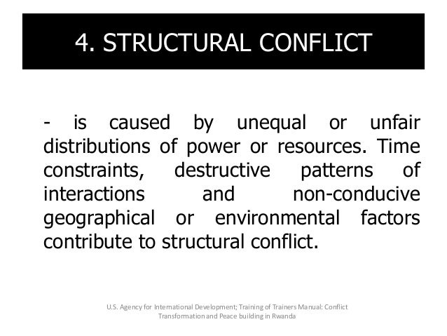 4. STRUCTURAL CONFLICT - is caused by unequal or unfair distributions of power or resources. Time constraints, destructive...