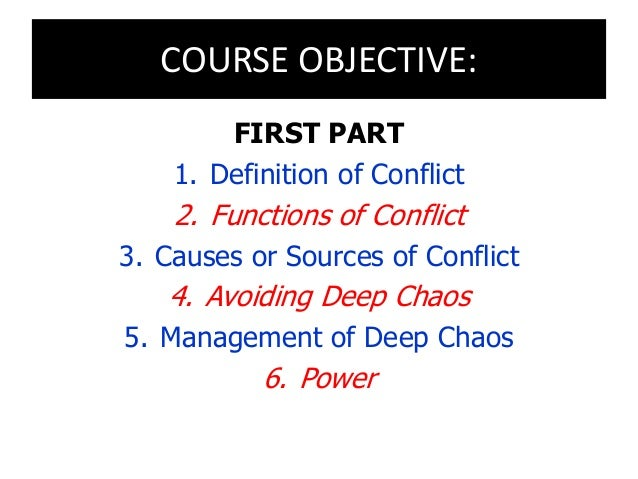 COURSE OBJECTIVE: FIRST PART 1. Definition of Conflict 2. Functions of Conflict 3. Causes or Sources of Conflict 4. Avoidi...