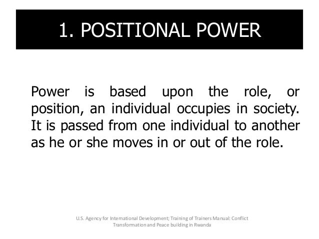 1. POSITIONAL POWER Power is based upon the role, or position, an individual occupies in society. It is passed from one in...