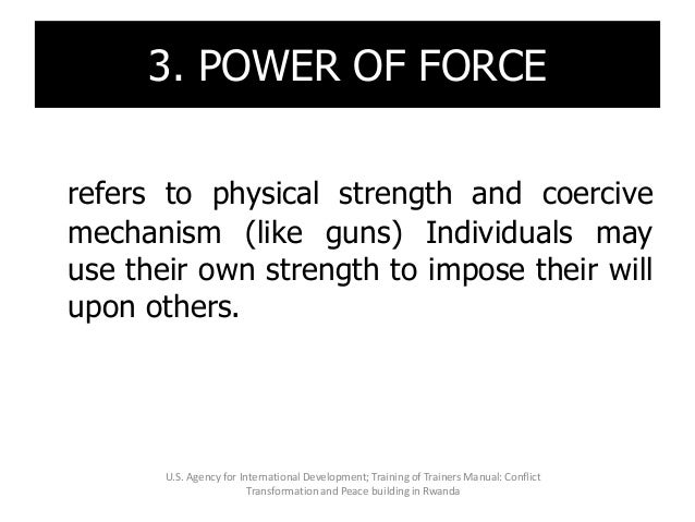 3. POWER OF FORCE refers to physical strength and coercive mechanism (like guns) Individuals may use their own strength to...