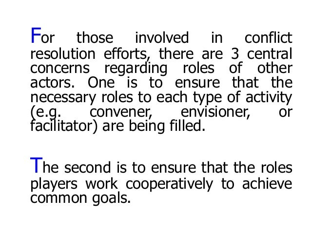 For those involved in conflict resolution efforts, there are 3 central concerns regarding roles of other actors. One is to...