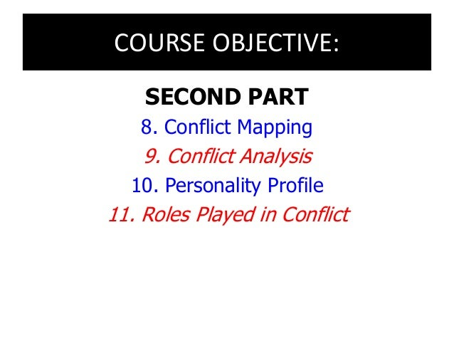 COURSE OBJECTIVE: SECOND PART 8. Conflict Mapping 9. Conflict Analysis 10. Personality Profile 11. Roles Played in Conflict