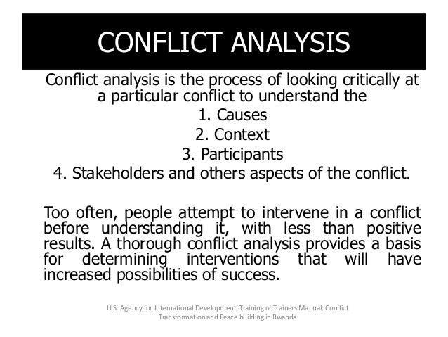 CONFLICT ANALYSIS Conflict analysis is the process of looking critically at a particular conflict to understand the 1. Cau...