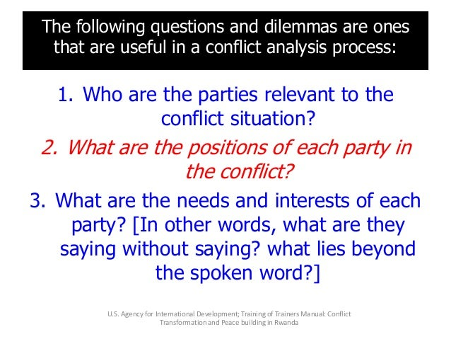 The following questions and dilemmas are ones that are useful in a conflict analysis process: 1. Who are the parties relev...