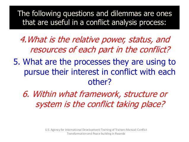 The following questions and dilemmas are ones that are useful in a conflict analysis process: 4.What is the relative power...