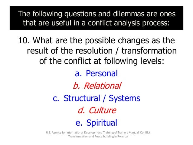 The following questions and dilemmas are ones that are useful in a conflict analysis process: 10. What are the possible ch...