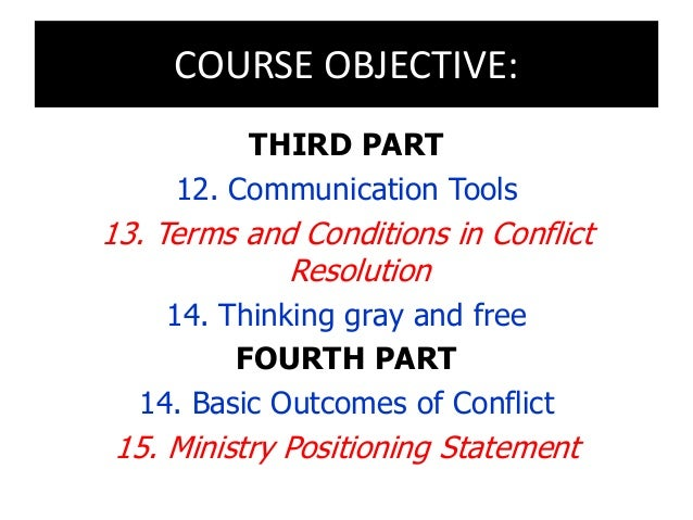 COURSE OBJECTIVE: THIRD PART 12. Communication Tools 13. Terms and Conditions in Conflict Resolution 14. Thinking gray and...