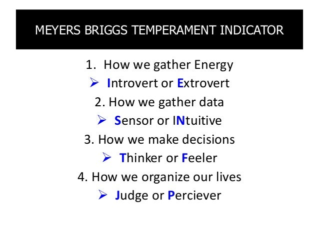 MEYERS BRIGGS TEMPERAMENT INDICATOR 1. How we gather Energy  Introvert or Extrovert 2. How we gather data  Sensor or INt...